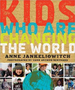 Kids who are changing the world - photographs by Yann Arthus-Bertrand ; text by Anne Jankéliowitch.