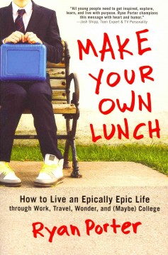 Make your own lunch : how to live an epically epic life through work, travel, wonder, and (maybe) college - Ryan Porter.