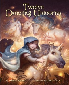 Twelve dancing unicorns - by Alissa Heyman ; illustrated by Justin Gerard.