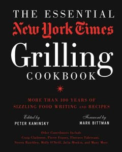 The essential New York Times grilling cookbook : more than 100 years of sizzling food writing and recipes - edited by Peter Kaminsky ; foreword by Mark Bittman ; other contributors include Craig Claiborne, Pierre Franey, Florence Fabricant, Steven Raichlen, Molly O'Neill, Julia Moskin, and many more.