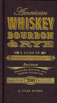 American whiskey, bourbon & rye : a guide to the nation's favorite spirit - Clay Risen.
