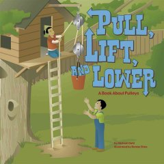 Pull, Lift, And Lower : A Book About Pulleys
