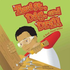 Twist, Dig, And Drill : A Book About Screws