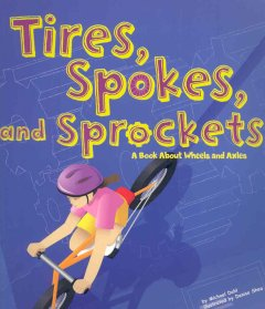 Tires, Spokes, and Sprockets : A Book About Wheels and Axles