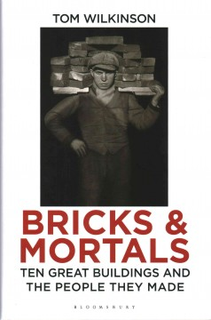 Bricks & mortals : ten great buildings and the people they made - Tom Wilkinson.