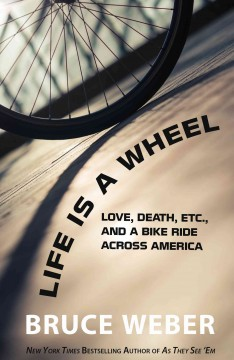 Life is a wheel : love, death, etc. and a bike ride across America - by Bruce Weber.
