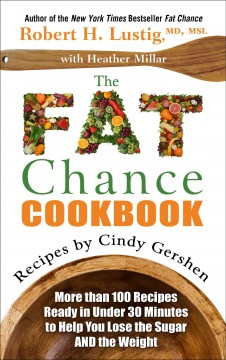The fat chance cookbook : more than 100 recipes ready in under 30 minutes to help you lose the sugar and the weight - by Robert H. Lustig, MD, MSL with Heather Millar ; recipes by Cindy Gershen.