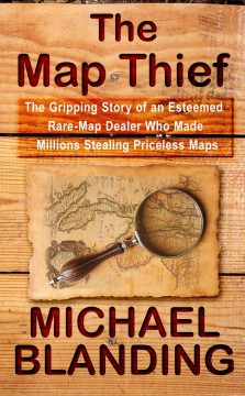 The map thief : the gripping story of an esteemed rare-map dealer who made millions stealing priceless maps - Michael Blanding.