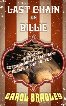 Last chain on Billie : how one extraordinary elephant escaped the big top - by Carol Bradley.