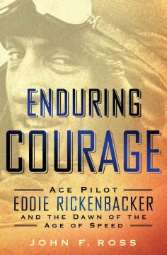 Enduring courage : ace pilot Eddie Rickenbacker and the dawn of the age of speed - by John F. Ross.