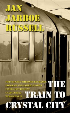The train to Crystal City : FDR's secret prisoner exchange program and America's only family internment camp during World War II / Jan Jarboe Russell. - Jan Jarboe Russell.
