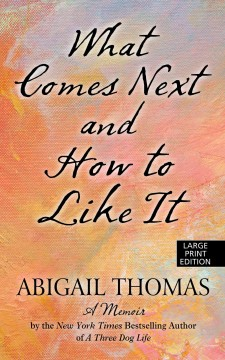 What comes next and how to like it : a memoir / by Abigail Thomas. - by Abigail Thomas.