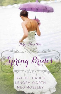 Spring brides : a year of weddings novella collection / by Rachel Hauck, Lenora Worth, and Meg Moseley. - by Rachel Hauck, Lenora Worth, and Meg Moseley.