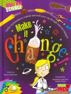Make it change! /  written by Anna Claybourne ; illustrated by Kimberley Scott and Venetia Dean. - written by Anna Claybourne ; illustrated by Kimberley Scott and Venetia Dean.