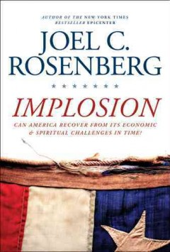 Implosion : can America recover from its economic and spiritual challenges in time? / Joel C. Rosenberg. - Joel C. Rosenberg.
