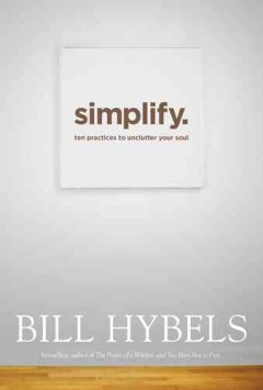 Simplify : ten practices to unclutter your soul - Bill Hybels.