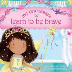 My princesses learn to be brave - written by Stephanie Rische ; illustrated by Heather Heyworth.