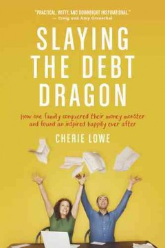 Slaying the debt dragon : how one family conquered their money monster and found an inspired happily ever after / Cherie Lowe. - Cherie Lowe.