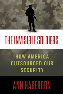 The invisible soldiers : how America outsourced our security - Ann Hagedorn.