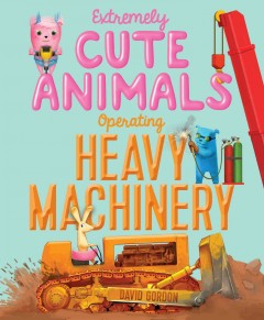 Extremely cute animals operating heavy machinery /  written and illustrated by David Gordon. - written and illustrated by David Gordon.