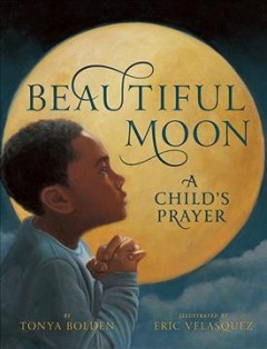 Beautiful moon : a child's prayer - by Tonya Bolden ; illustrated by Eric Velasquez.
