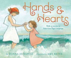 Hands & hearts / With 15 Words in American Sign Language by Donna Jo Napoli ; illustrated by Amy Bates. - by Donna Jo Napoli ; illustrated by Amy Bates.