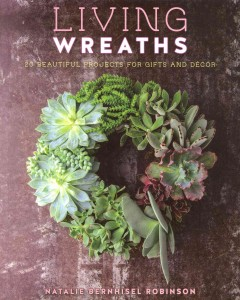 Living wreaths : 20 beautiful projects for gifts and décor / Natalie Bernhisel Robinson ; photographs by Susan Barnson Hayward. - Natalie Bernhisel Robinson ; photographs by Susan Barnson Hayward.