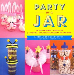 Party in a jar : 16 kid-friendly projects for parties, holidays & special occasions - Vanessa Rodriguez Coppola.