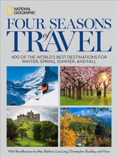 Four seasons of travel : 400 of the world's best destinations in winter, spring, summer, and fall / National Geographic ; foreword by Andrew Evans, National Geographic Traveler magazine contributing editor and
