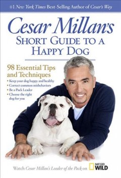 Cesar Millan's short guide to a happy dog : 98 essential tips and techniques.