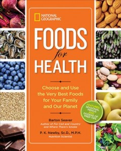 Foods for health : choose and use the very best foods for your family and our planet - Barton Seaver, P.K. Newby, Sc.D., M.P.H. ; contributing writers, Monique Vescia, Katherine Greider.