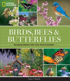 National Geographic Birds, Bees, and Butterflies : Bringing Nature into Your Yard and Garden