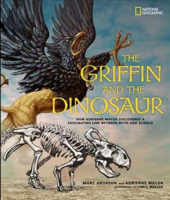 The griffin and the dinosaur : how Adrienne Mayor discovered a fascinating link between myth and science - Marc Aronson with Adrienne Mayor ; illustrated by Chris Muller.