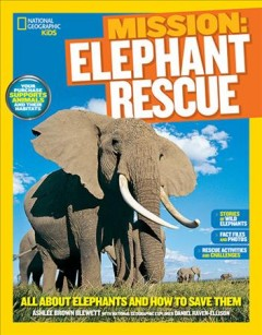 Mission: elephant rescue : all about elephants and how to save them - Ashlee Brown Blewett with National Geographic explorer Daniel Raven-Ellison.
