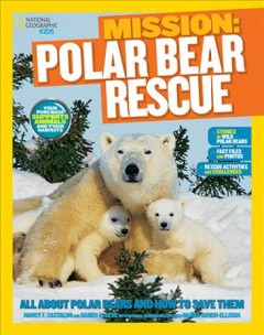 Mission: polar bear rescue : all about polar bears and how to save them - Nancy F. Castaldo and Karen de Seve with National Geographic explorer Daniel Raven-Ellison.