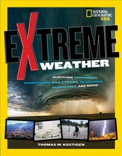 Extreme weather : surviving tornadoes, sandstorms, hailstorms, blizzards, hurricanes, and more! - Thomas Kostigen.