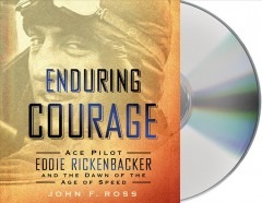 Enduring courage : ace pilot Eddie Rickenbacker and the dawn of the Age of Speed - John F. Ross.