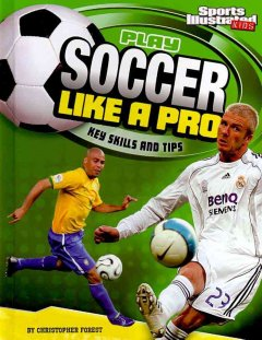 Play soccer like a pro : key skills and tips / by Christopher Forest. - by Christopher Forest.