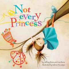 Not every princess /  by Jeffrey Bone, PsyD, and Lisa Bone, PhD ; illustrated by Valeria Docampo. - by Jeffrey Bone, PsyD, and Lisa Bone, PhD ; illustrated by Valeria Docampo.