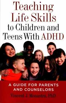 Teaching life skills to children and teens with ADHD : a guide for parents and counselors / Vincent J. Monastra, PhD. - Vincent J. Monastra, PhD.
