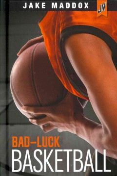 Bad-luck basketball /  by Jake Maddox ; text by Thomas Kingsley Troupe. - by Jake Maddox ; text by Thomas Kingsley Troupe.