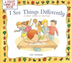 A first look at autism : I see things differently - by Pat Thomas ; illustrated by Lesley Harker.