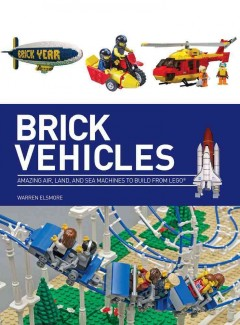 Brick vehicles : amazing air, land, and sea machines to build from Lego® / Warren Elsmore. - Warren Elsmore.