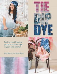 Tie Dip Dye : Fashion and Lifestyle Projects to Hand-dye in Your Own Kitchen
