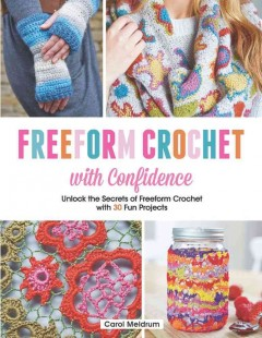 Freeform Crochet With Confidence : Unlock the Secrets of Freeform Crochet With 30 Fun Projects