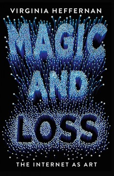 Magic and Loss : The Pleasures of the Internet