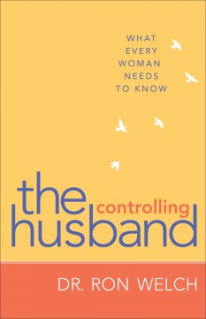 The controlling husband : what every woman needs to know - Dr. Ron Welch.