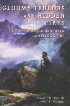 Gloomy terrors and hidden fires : the mystery of John Colter and Yellowstone / by Ronald M. Anglin and Larry E. Morris. - by Ronald M. Anglin and Larry E. Morris.