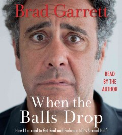 When the balls drop : how I learned to get real and embrace life's second half / Brad Garrett. - Brad Garrett.