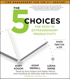 The 5 choices : the path to extraordinary productivity / Kory Kogon, Adam Merrill and Leena Rinne. - Kory Kogon, Adam Merrill and Leena Rinne.